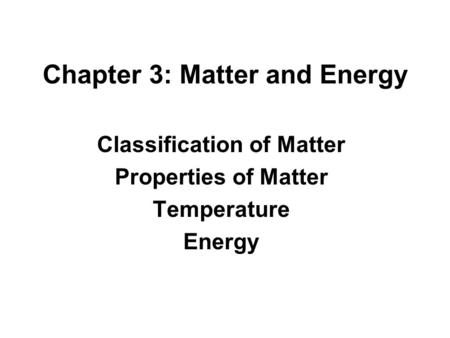 Chapter 3: Matter and Energy Classification of Matter Properties of Matter Temperature Energy.
