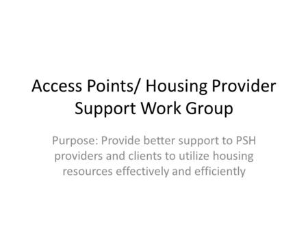 Access Points/ Housing Provider Support Work Group Purpose: Provide better support to PSH providers and clients to utilize housing resources effectively.
