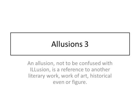 Allusions 3 An allusion, not to be confused with ILLusion, is a reference to another literary work, work of art, historical even or figure.