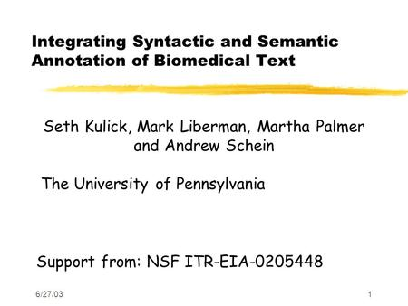 6/27/031 Integrating Syntactic and Semantic Annotation of Biomedical Text Seth Kulick, Mark Liberman, Martha Palmer and Andrew Schein The University of.