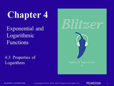 Chapter 4 Exponential and Logarithmic Functions Copyright © 2014, 2010, 2007 Pearson Education, Inc. 1 4.3 Properties of Logarithms.