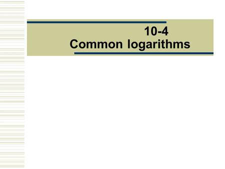 10-4 Common logarithms. What you ' ll learn  Solve exponential equations and inequalities using common logarithms  Evaluate logarithmic expressions.