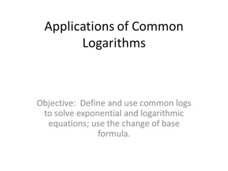 Applications of Common Logarithms Objective: Define and use common logs to solve exponential and logarithmic equations; use the change of base formula.