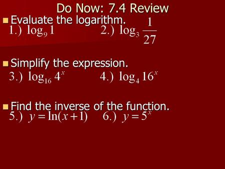 Do Now: 7.4 Review Evaluate the logarithm. Evaluate the logarithm. Simplify the expression. Simplify the expression. Find the inverse of the function.