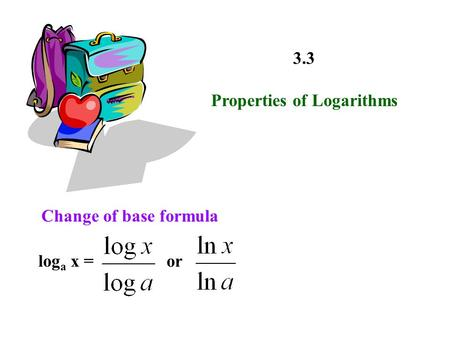 3.3 Properties of Logarithms Change of base formula log a x =or.
