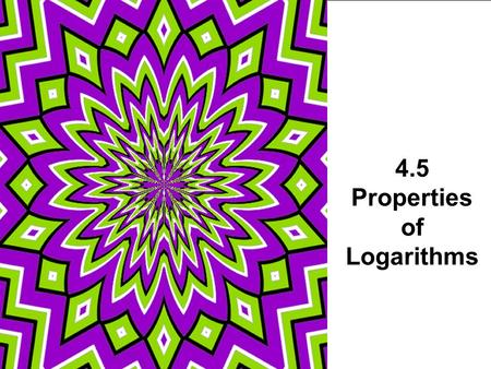 4.5 Properties of Logarithms. Properties of Logarithms log 6 2 + log 6 3 log 4 32 – log 4 2 log 5 √5.