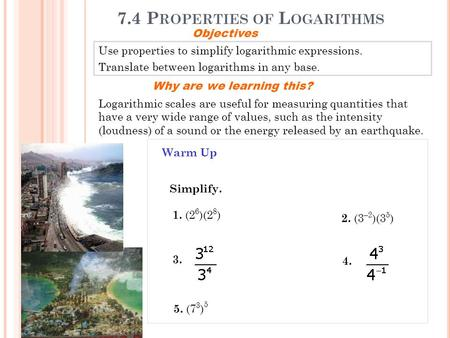 7.4 P ROPERTIES OF L OGARITHMS Use properties to simplify logarithmic expressions. Translate between logarithms in any base. Objectives Why are we learning.