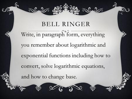 BELL RINGER Write, in paragraph form, everything you remember about logarithmic and exponential functions including how to convert, solve logarithmic equations,