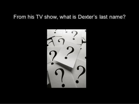 4.4 Logarithmic Functions Morgan From his TV show, what is Dexter's last name?