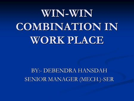 WIN-WIN COMBINATION IN WORK PLACE BY:- DEBENDRA HANSDAH SENIOR MANAGER (MECH.)-SER.