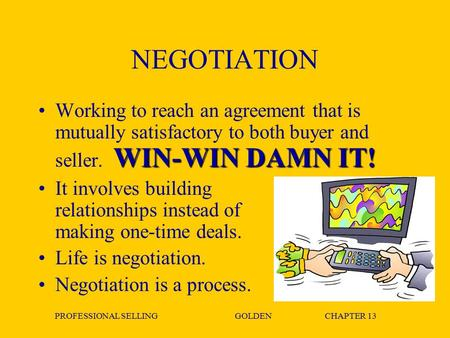 PROFESSIONAL SELLINGGOLDENCHAPTER 13 NEGOTIATION WIN-WIN DAMN IT!Working to reach an agreement that is mutually satisfactory to both buyer and seller.