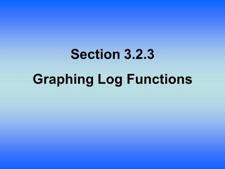 Section 3.2.3 Graphing Log Functions. Lesson Objective: Students will: Graph by reversing a table for. Stretch and shift it as they have for other parent.