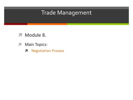 Trade Management  Module 8.  Main Topics:  Negotiation Process.