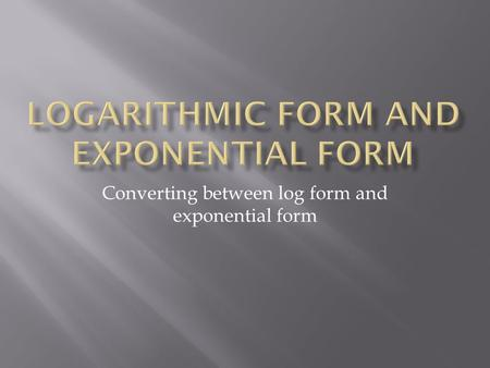 Converting between log form and exponential form.