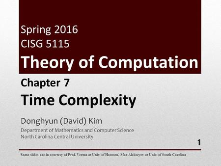 Donghyun (David) Kim Department of Mathematics and Computer Science North Carolina Central University 1 Chapter 7 Time Complexity Some slides are in courtesy.
