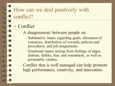 1 How can we deal positively with conflict?  Conflict – A disagreement between people on: Substantive issues regarding goals, allocation of resources,