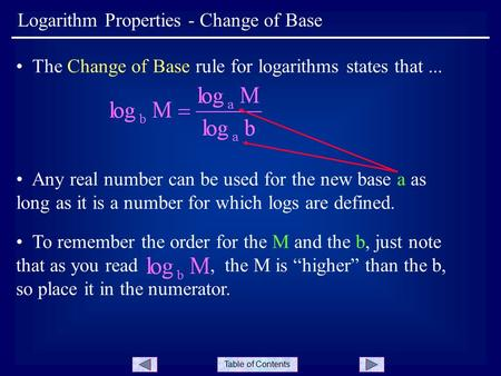 Table of Contents Logarithm Properties - Change of Base The Change of Base rule for logarithms states that... Any real number can be used for the new base.