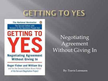 Negotiating Agreement Without Giving In By: Travis Lorenzen.