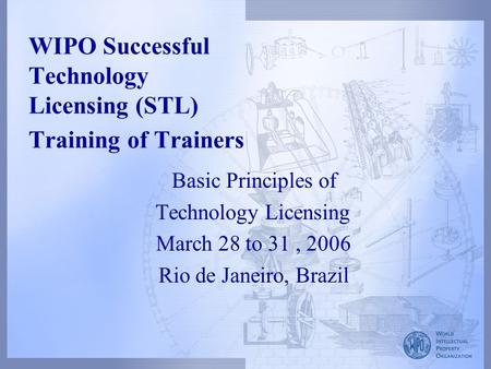 WIPO Successful Technology Licensing (STL) Training of Trainers Basic Principles of Technology Licensing March 28 to 31, 2006 Rio de Janeiro, Brazil.