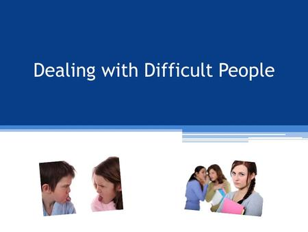 Dealing with Difficult People. OBJECTIVES Following completion of this session you will be able to: Identify three types of difficult people Identify.