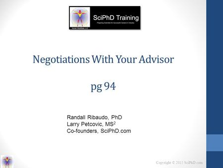 Copyright © 2015 SciPhD.com Negotiations With Your Advisor pg 94 Randall Ribaudo, PhD Larry Petcovic, MS 2 Co-founders, SciPhD.com.
