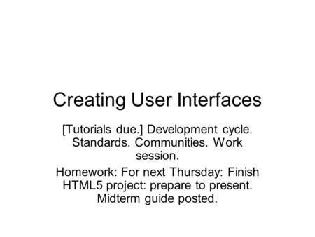 Creating User Interfaces [Tutorials due.] Development cycle. Standards. Communities. Work session. Homework: For next Thursday: Finish HTML5 project: prepare.