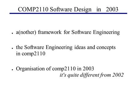 COMP2110 Software Design in 2003 ● a(nother) framework for Software Engineering ● the Software Engineering ideas and concepts in comp2110 ● Organisation.