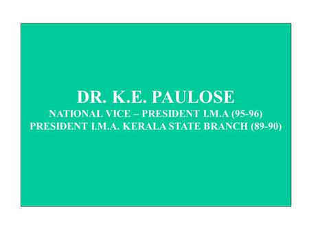 DR. K.E. PAULOSE NATIONAL VICE – PRESIDENT I.M.A (95-96) PRESIDENT I.M.A. KERALA STATE BRANCH (89-90)