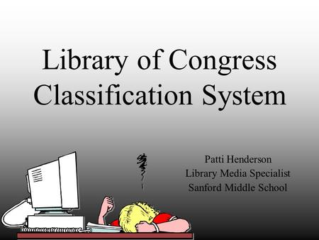 Library of Congress Classification System Patti Henderson Library Media Specialist Sanford Middle School.