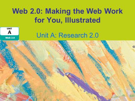 Web 2.0: Making the Web Work for You, Illustrated Unit A: Research 2.0.