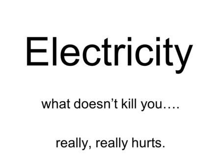 Electricity what doesn't kill you…. really, really hurts.