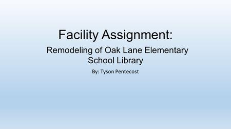 Facility Assignment: Remodeling of Oak Lane Elementary School Library By: Tyson Pentecost.