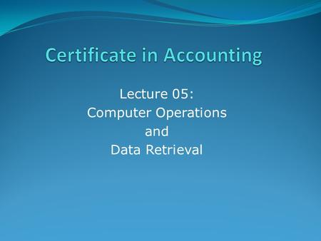 Lecture 05: Computer Operations and Data Retrieval.