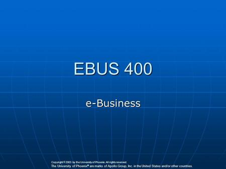 EBUS 400 e-Business Copyright  2003 by the University of Phoenix. All rights reserved. The University of Phoenix ® are marks of Apollo Group, Inc. in.