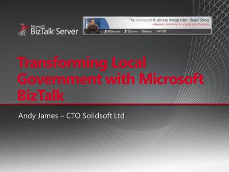 Transforming Local Government with Microsoft BizTalk Andy James – CTO Solidsoft Ltd.