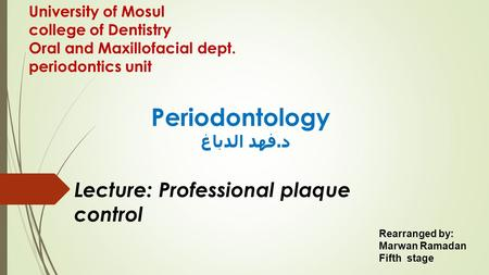 University of Mosul college of Dentistry Oral and Maxillofacial dept. periodontics unit Periodontology د. فهد الدباغ Lecture: Professional plaque control.