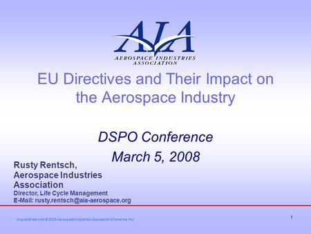 1 EU Directives and Their Impact on the Aerospace Industry DSPO Conference March 5, 2008 Rusty Rentsch, Aerospace Industries Association Director, Life.