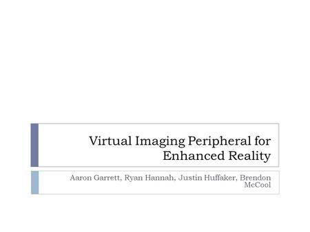 Virtual Imaging Peripheral for Enhanced Reality Aaron Garrett, Ryan Hannah, Justin Huffaker, Brendon McCool.