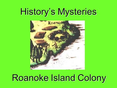 History's Mysteries Roanoke Island Colony. LOST COLONY OF ROANOKE In 1587 Sir Walter Raleigh sent 91 men, 17 women and 2 children to a small island off.