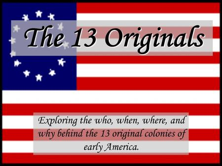 The 13 Originals Exploring the who, when, where, and why behind the 13 original colonies of early America.