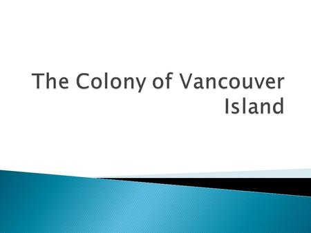  By 1848 the British Government decided it needed a more official presence than the HBC – establishes the crown colony of Vancouver Island.  HBC gets.