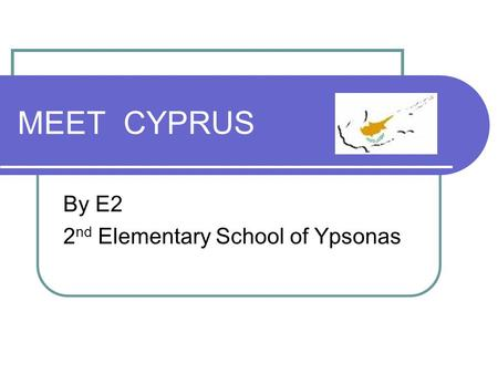 MEET CYPRUS By E2 2 nd Elementary School of Ypsonas.