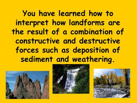 You have learned how to interpret how landforms are the result of a combination of constructive and destructive forces such as deposition of sediment and.