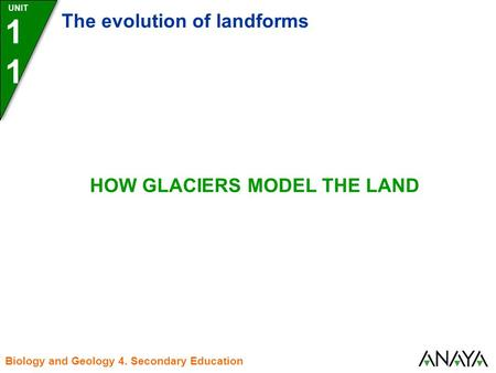 UNIT1 The evolution of landforms Biology and Geology 4. Secondary Education HOW GLACIERS MODEL THE LAND.