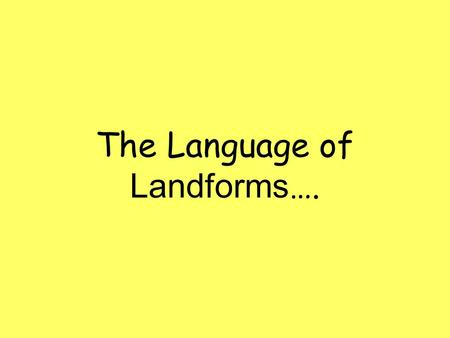 The Language of Landforms ….. What are landforms? Landforms are the natural shapes or features of land. When we learn about the landscape of the earth,