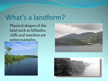 What's a landform? Physical shapes of the land such as hillsides, cliffs and marshes are some examples.