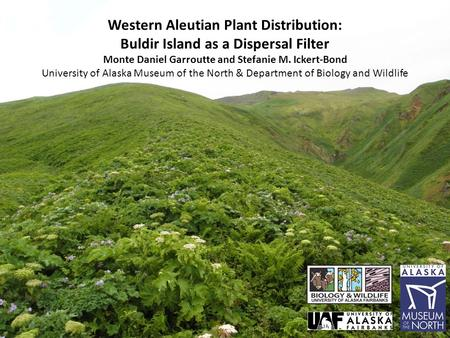 Western Aleutian Plant Distribution: Buldir Island as a Dispersal Filter Monte Daniel Garroutte and Stefanie M. Ickert-Bond University of Alaska Museum.