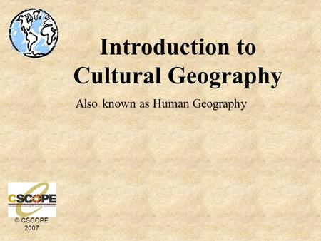 © CSCOPE 2007 Introduction to Cultural Geography Also known as Human Geography.