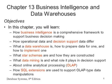 1 Database Systems, 8 th Edition 1 Chapter 13 Business Intelligence and Data Warehouses Objectives In this chapter, you will learn: –How business intelligence.