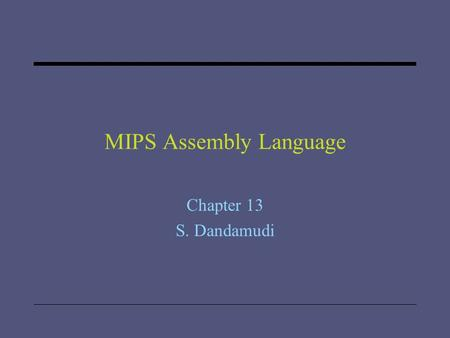 "MIPS Assembly Language Chapter 13 S. Dandamudi. 2005 To be used with S. Dandamudi, ""Introduction to Assembly Language Programming,"" Second Edition, Springer,"